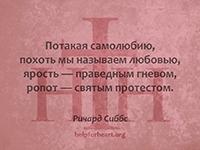 Потакая самолюбию, похоть мы называем любовью, ярость — праведным гневом, ропот — святым протестом. Ричард Сиббс