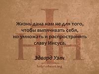 Жизнь дана нам не для того, чтобы выпячивать себя, но умножать и распространять славу Иисуса. Эдвард Уэлч