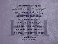 Праздность — грех, который ни во что не верит, ни о чём не заботится, ничему не радуется, ничего не любит, ничего не ненавидит, ни в чём не видит цели и живёт лишь потому, что ему не за что умирать. Тим Келлер